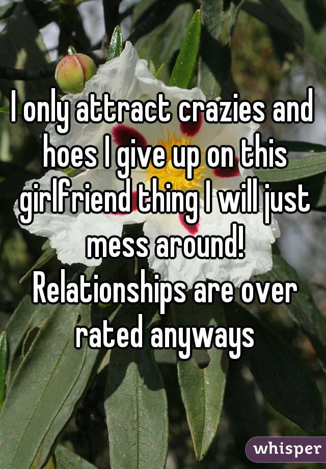 I only attract crazies and hoes I give up on this girlfriend thing I will just mess around! Relationships are over rated anyways