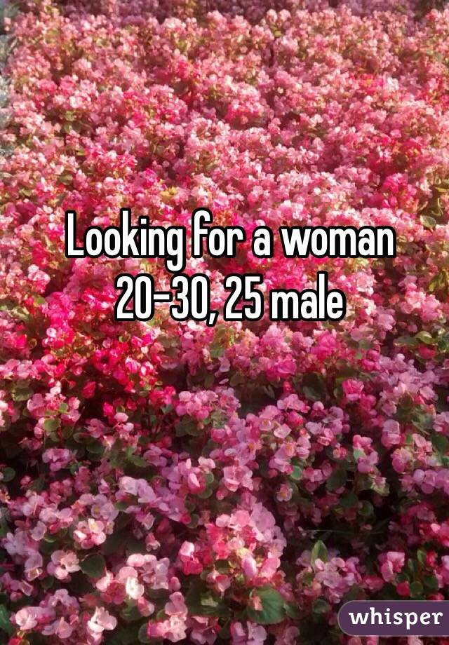 Looking for a woman 20-30, 25 male