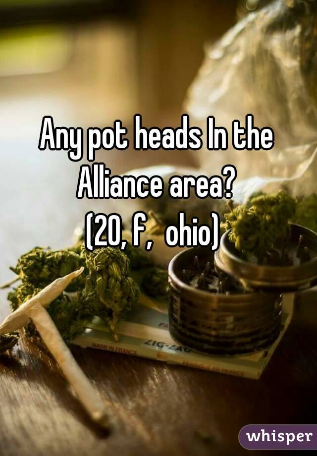 Any pot heads In the Alliance area?  (20, f,  ohio)