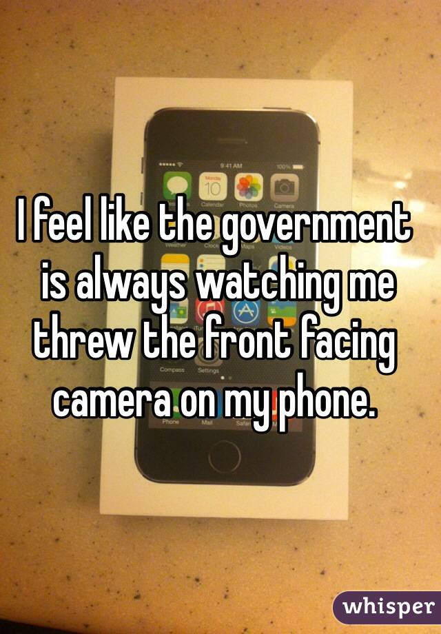 I feel like the government  is always watching me  threw the front facing camera on my phone.