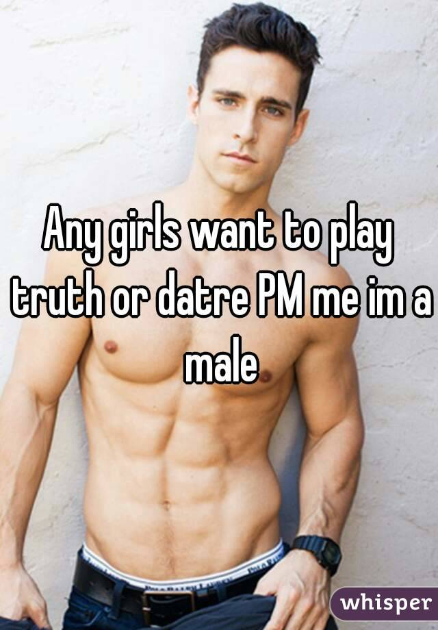 Any girls want to play truth or datre PM me im a male
