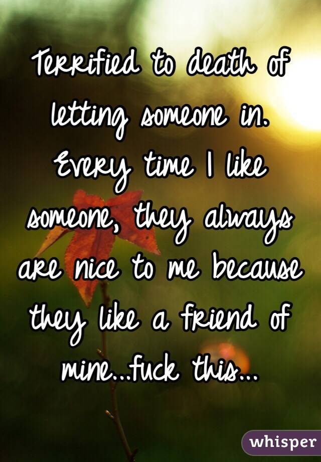 Terrified to death of letting someone in. Every time I like someone, they always are nice to me because they like a friend of mine...fuck this...