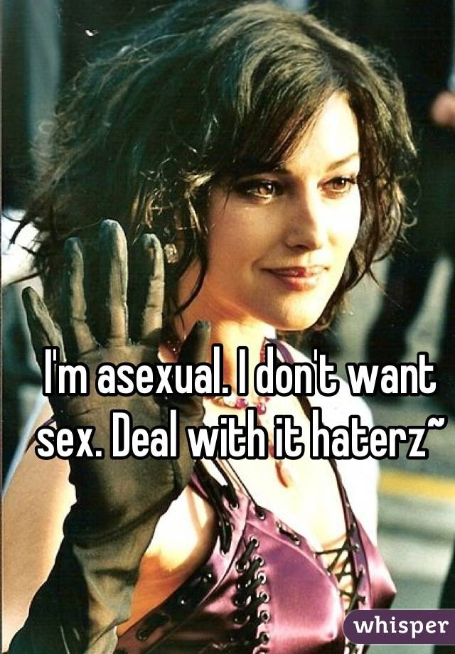 I'm asexual. I don't want sex. Deal with it haterz~