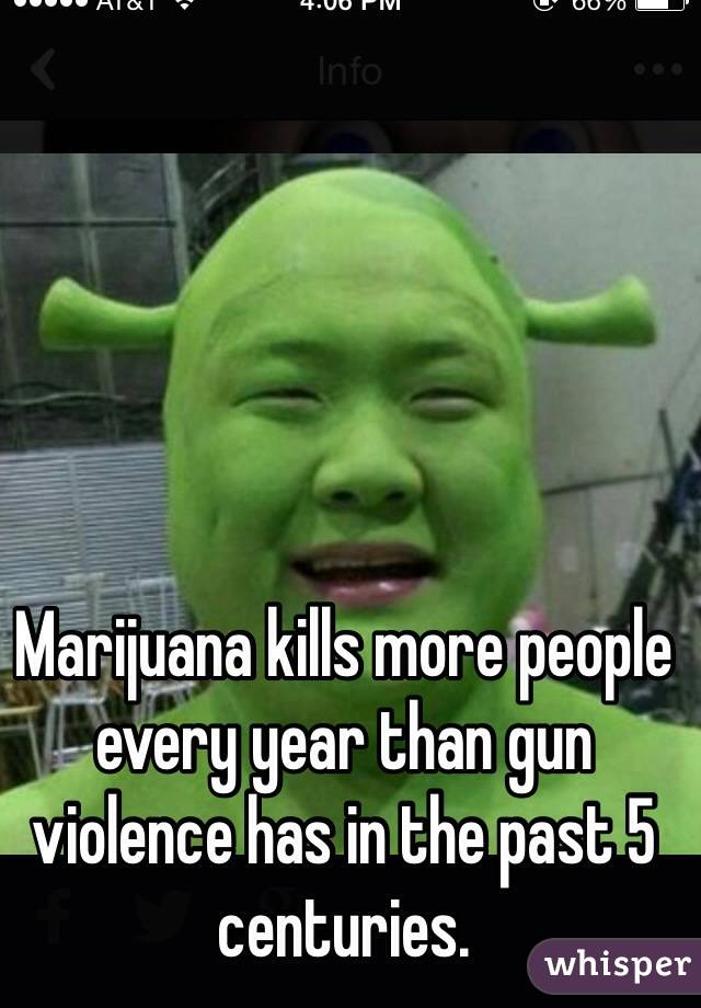 Marijuana kills more people every year than gun violence has in the past 5 centuries.