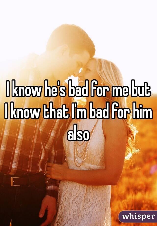 I know he's bad for me but I know that I'm bad for him also
