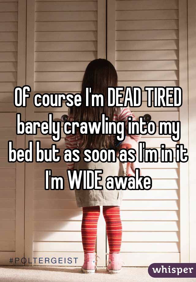 Of course I'm DEAD TIRED barely crawling into my bed but as soon as I'm in it I'm WIDE awake