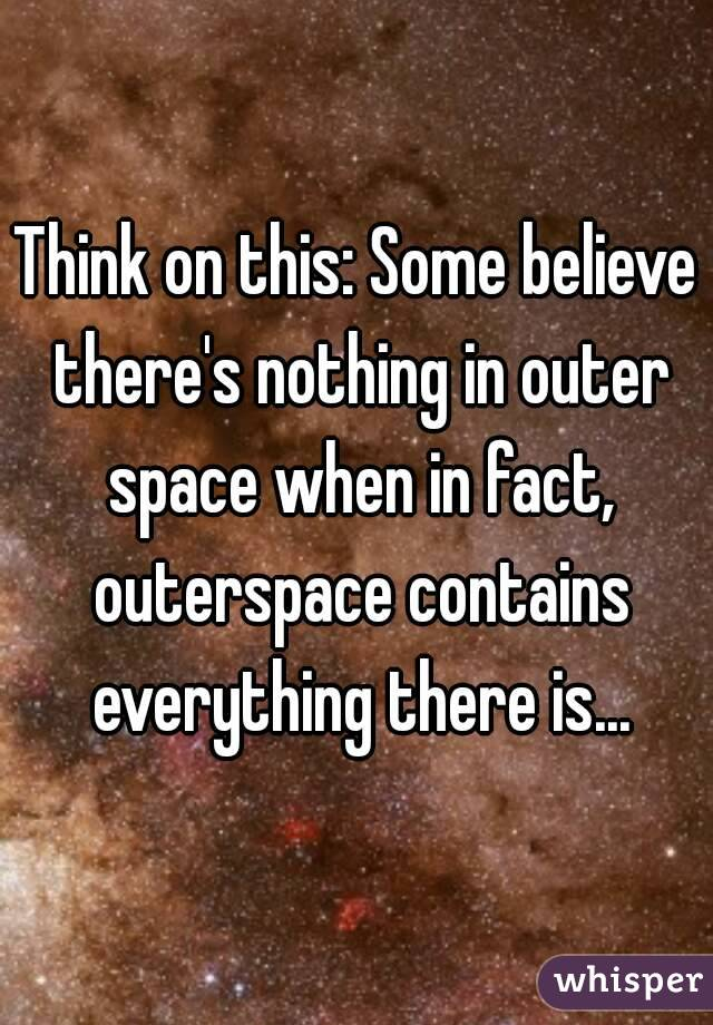 Think on this: Some believe there's nothing in outer space when in fact, outerspace contains everything there is...