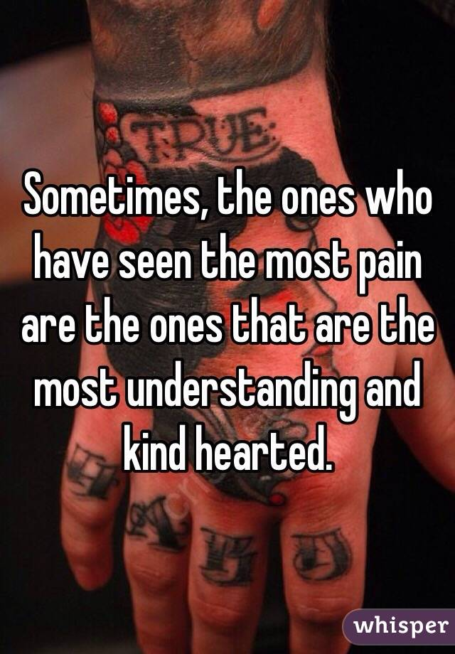 Sometimes, the ones who have seen the most pain are the ones that are the most understanding and kind hearted.