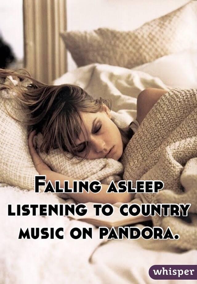 Falling asleep listening to country music on pandora.