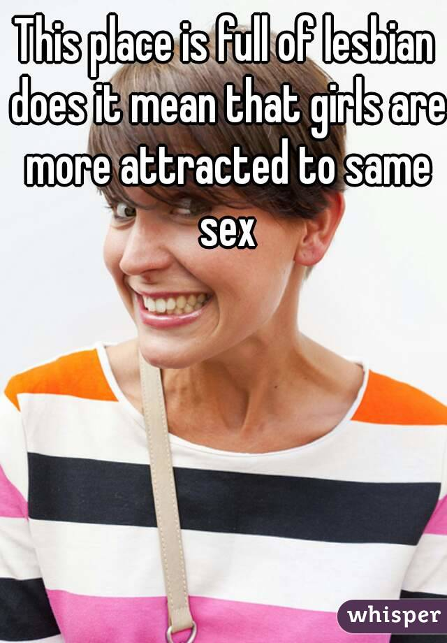 This place is full of lesbian does it mean that girls are more attracted to same sex
