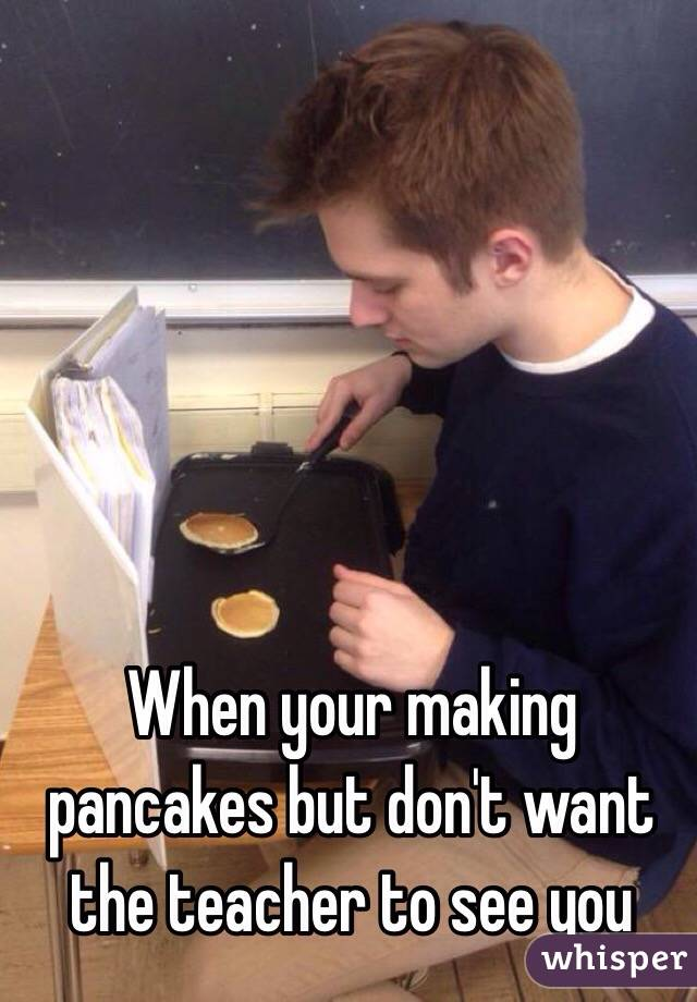 When your making pancakes but don't want the teacher to see you