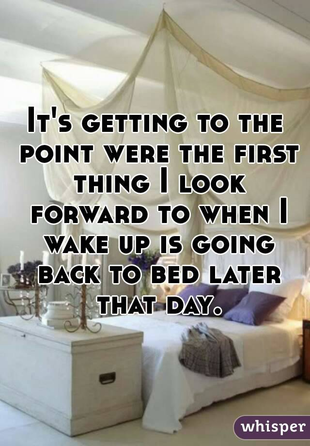 It's getting to the point were the first thing I look forward to when I wake up is going back to bed later that day.