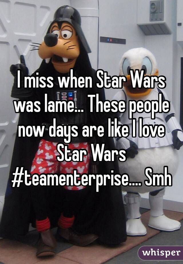 I miss when Star Wars was lame... These people now days are like I love Star Wars #teamenterprise.... Smh