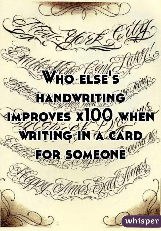 Who else's handwriting improves x100 when writing in a card for someone