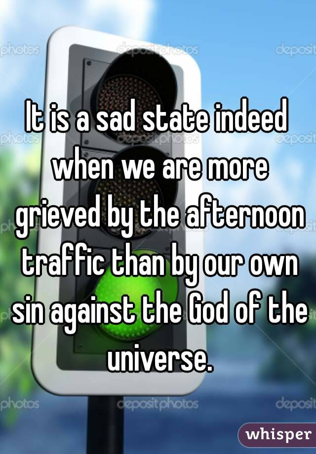 It is a sad state indeed when we are more grieved by the afternoon traffic than by our own sin against the God of the universe.
