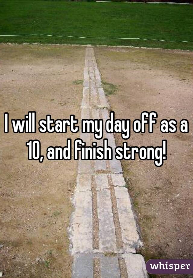 I will start my day off as a 10, and finish strong!