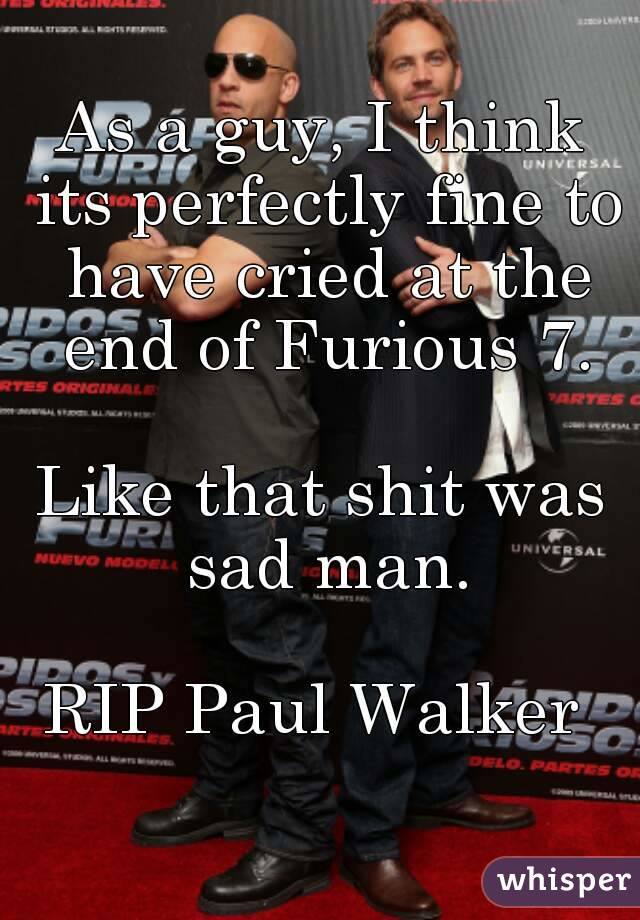 As a guy, I think its perfectly fine to have cried at the end of Furious 7.  Like that shit was sad man.  RIP Paul Walker