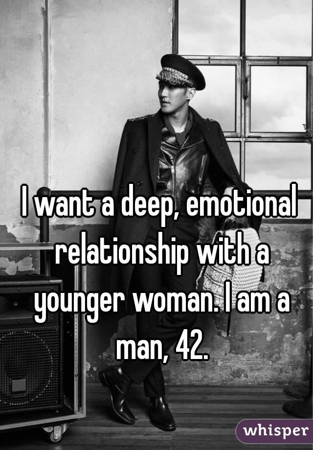 I want a deep, emotional relationship with a younger woman. I am a man, 42.