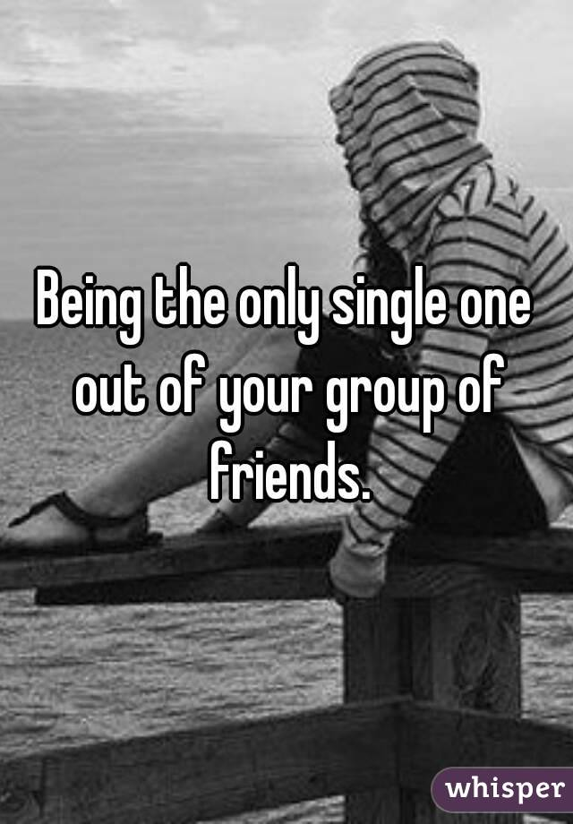 Being the only single one out of your group of friends.