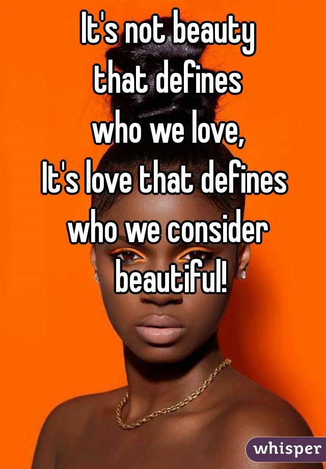 It's not beauty  that defines  who we love, It's love that defines  who we consider beautiful!