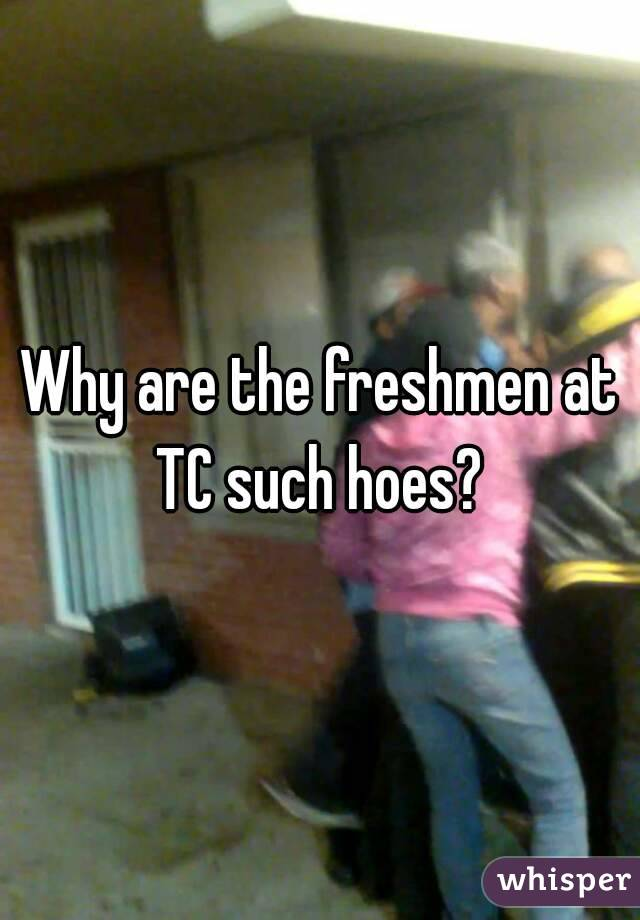 Why are the freshmen at TC such hoes?