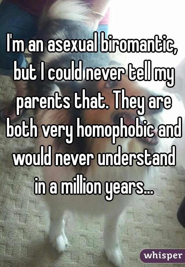 I'm an asexual biromantic, but I could never tell my parents that. They are both very homophobic and would never understand in a million years...
