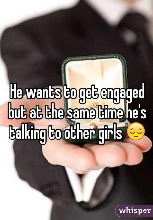 He wants to get engaged but at the same time he's talking to other girls 😔