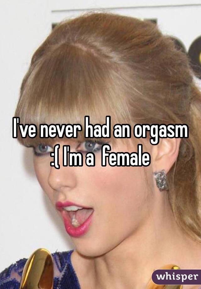 I've never had an orgasm :( I'm a  female