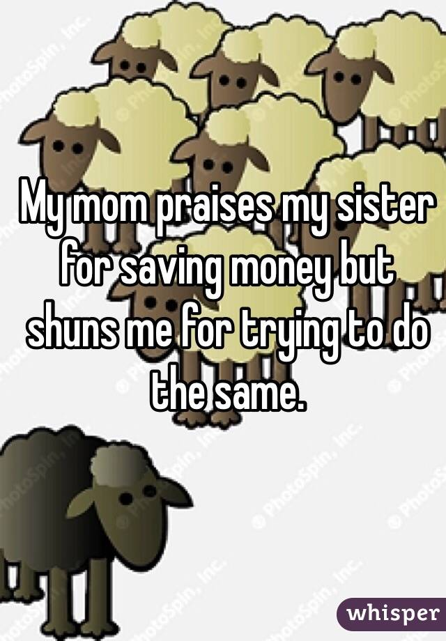 My mom praises my sister for saving money but shuns me for trying to do the same.