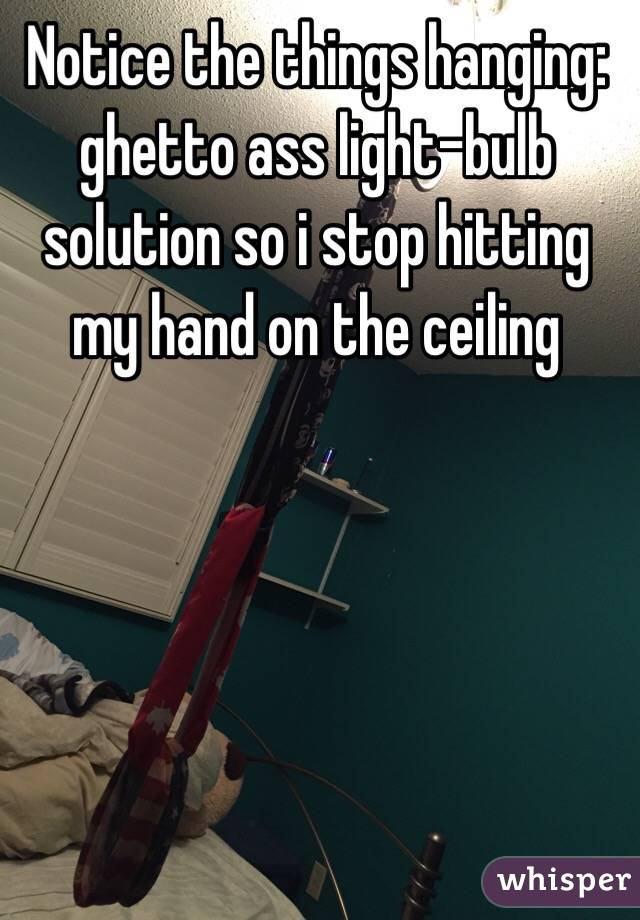 Notice the things hanging: ghetto ass light-bulb solution so i stop hitting my hand on the ceiling