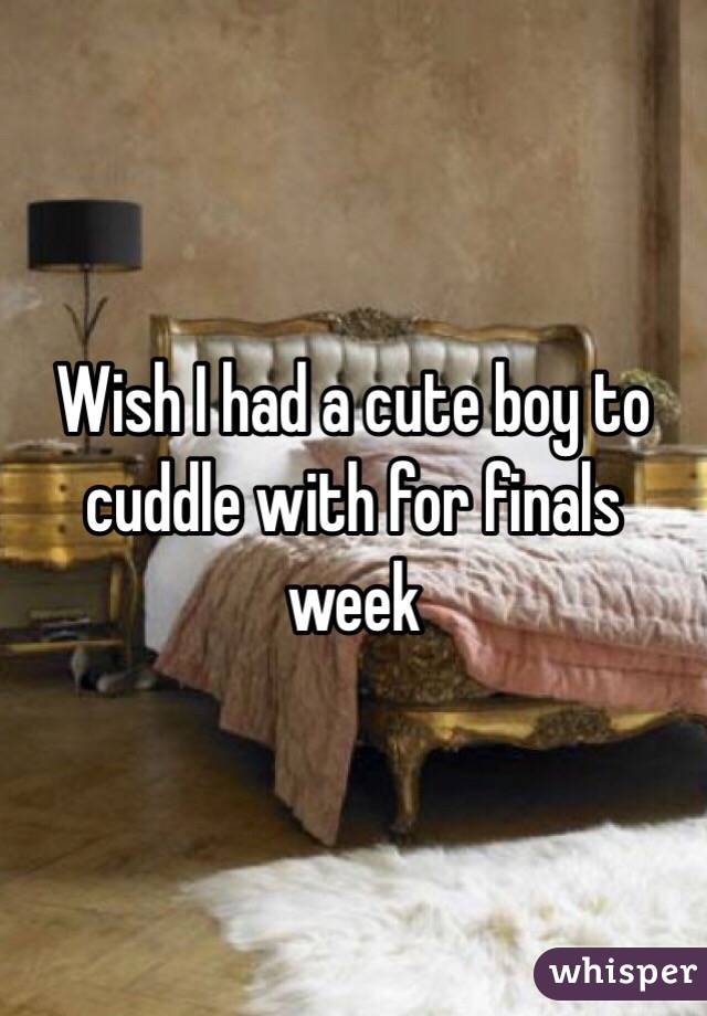 Wish I had a cute boy to cuddle with for finals week