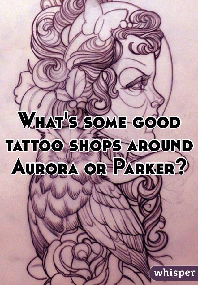 What's some good tattoo shops around Aurora or Parker?