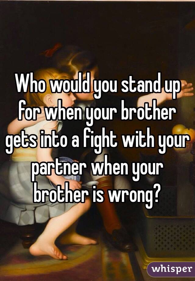 Who would you stand up for when your brother gets into a fight with your partner when your brother is wrong?