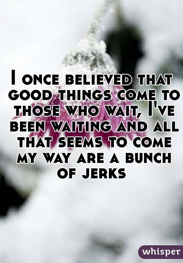 I once believed that good things come to those who wait, I've been waiting and all that seems to come my way are a bunch of jerks