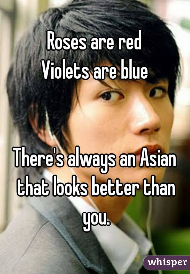 Roses are red Violets are blue   There's always an Asian that looks better than you.