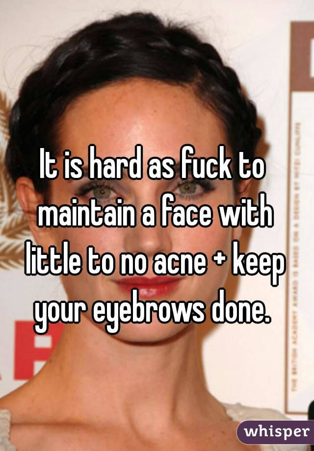 It is hard as fuck to maintain a face with little to no acne + keep your eyebrows done.