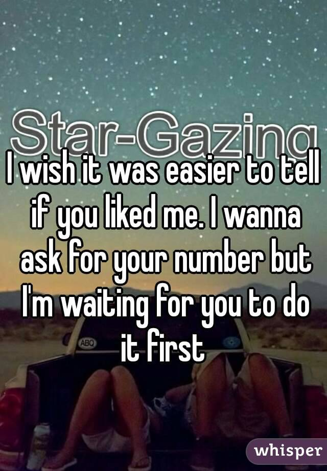 I wish it was easier to tell if you liked me. I wanna ask for your number but I'm waiting for you to do it first