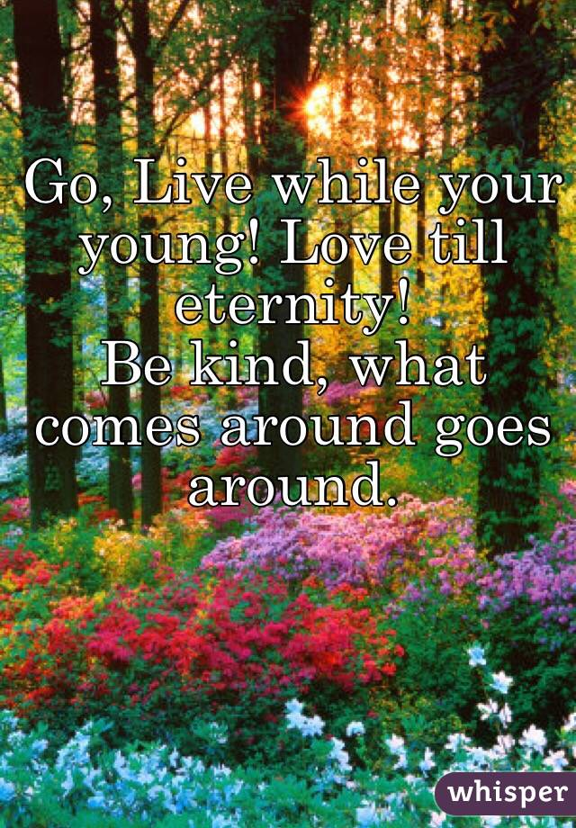 Go, Live while your young! Love till eternity! Be kind, what comes around goes around.