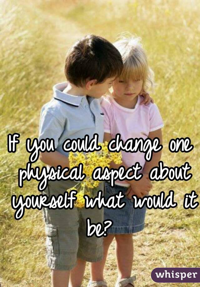 If you could change one physical aspect about yourself what would it be?