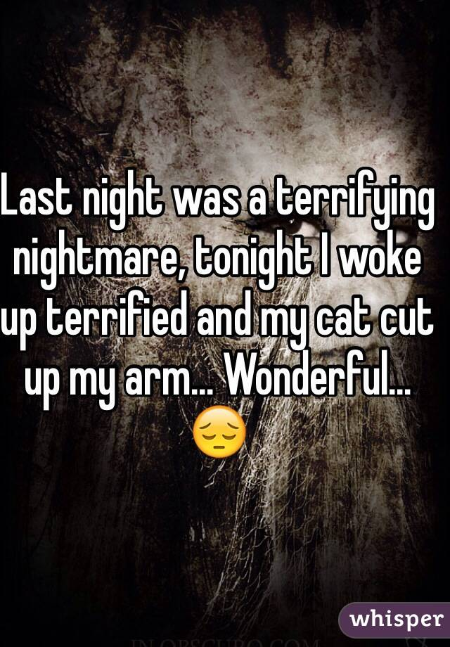 Last night was a terrifying nightmare, tonight I woke up terrified and my cat cut up my arm... Wonderful... 😔