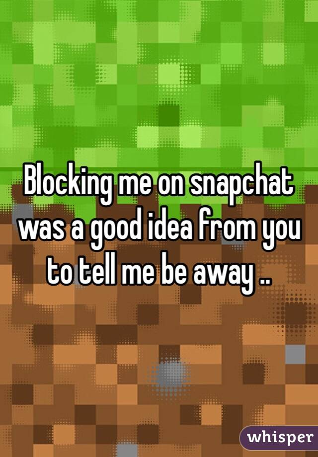 Blocking me on snapchat was a good idea from you to tell me be away ..