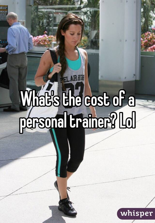 What's the cost of a personal trainer? Lol