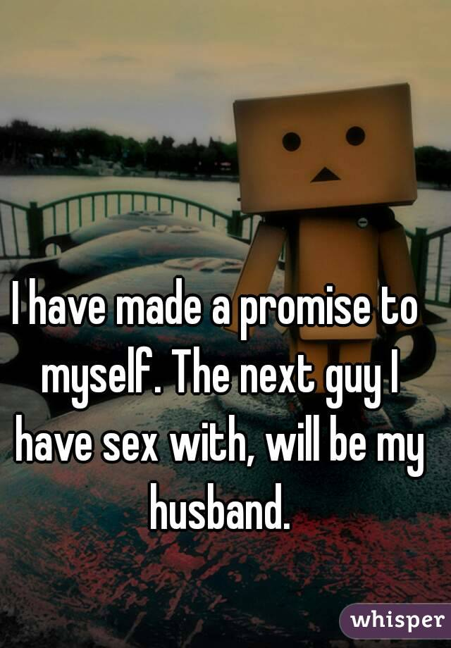I have made a promise to myself. The next guy I have sex with, will be my husband.