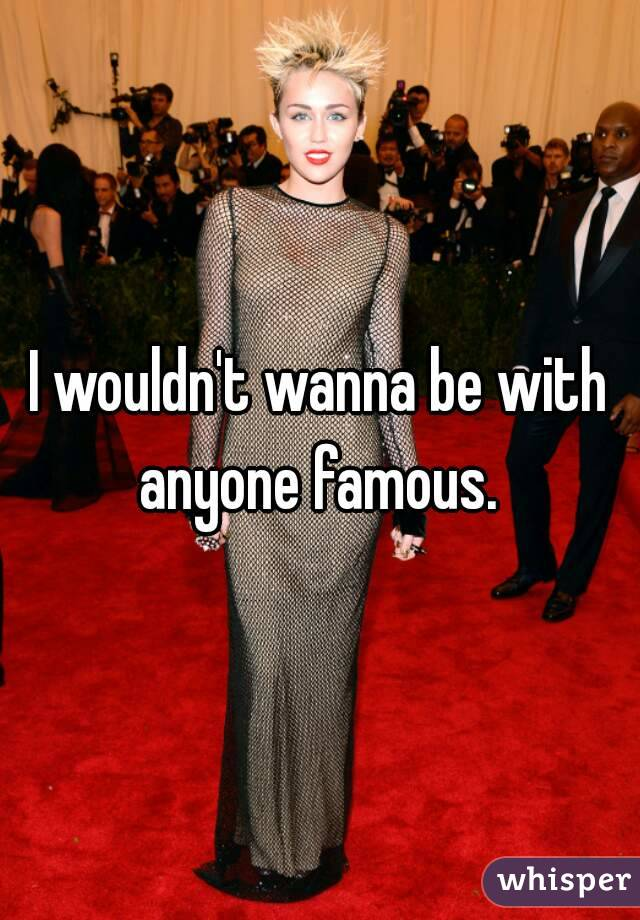 I wouldn't wanna be with anyone famous.