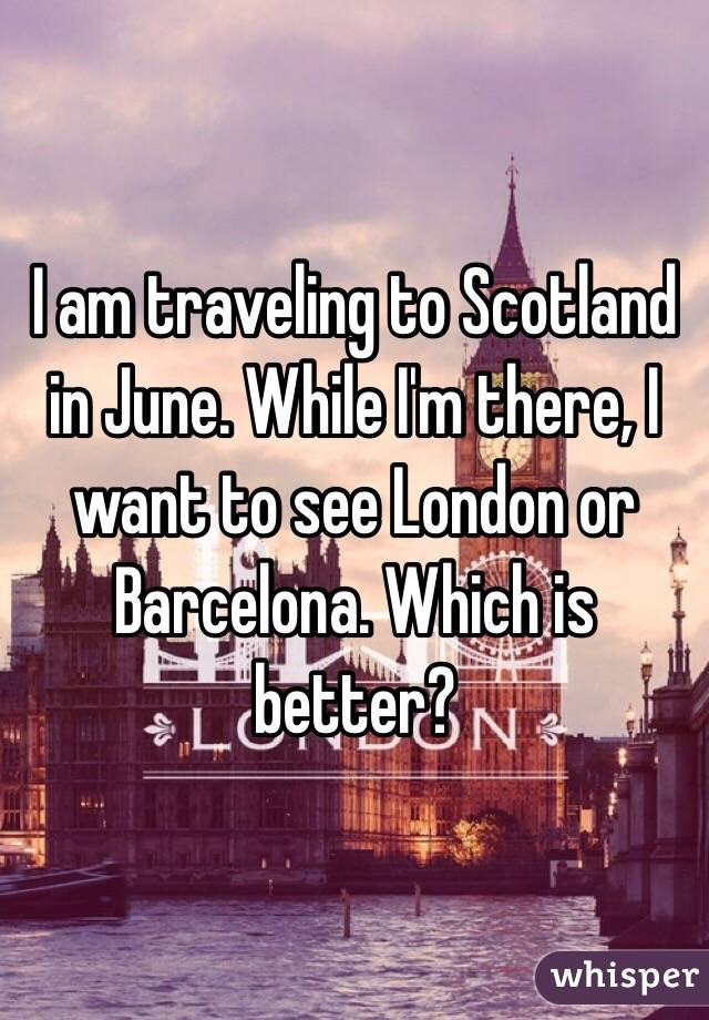 I am traveling to Scotland in June. While I'm there, I want to see London or Barcelona. Which is better?
