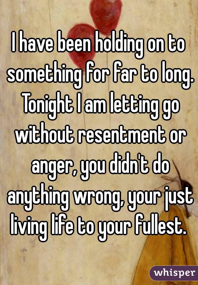 I have been holding on to something for far to long. Tonight I am letting go without resentment or anger, you didn't do anything wrong, your just living life to your fullest.