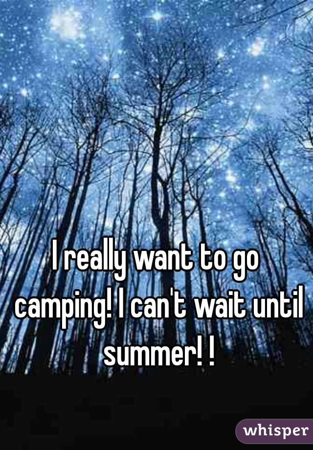 I really want to go camping! I can't wait until summer! !