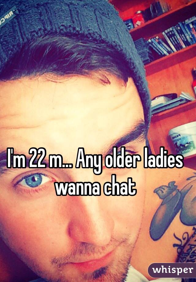 I'm 22 m... Any older ladies wanna chat