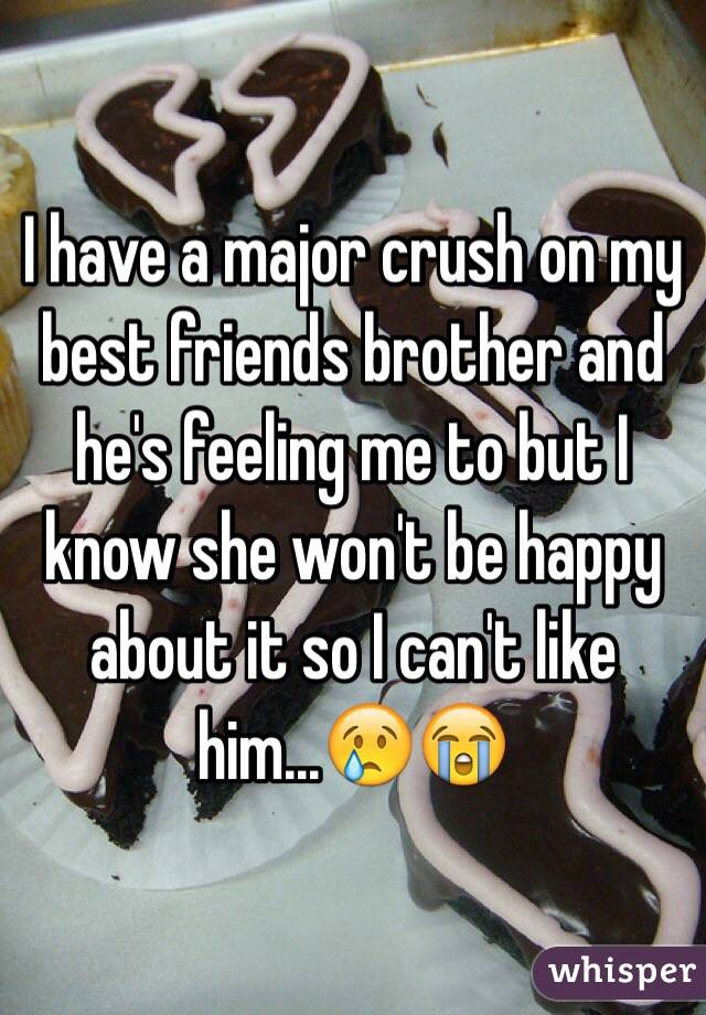 I have a major crush on my best friends brother and he's feeling me to but I know she won't be happy about it so I can't like him...😢😭