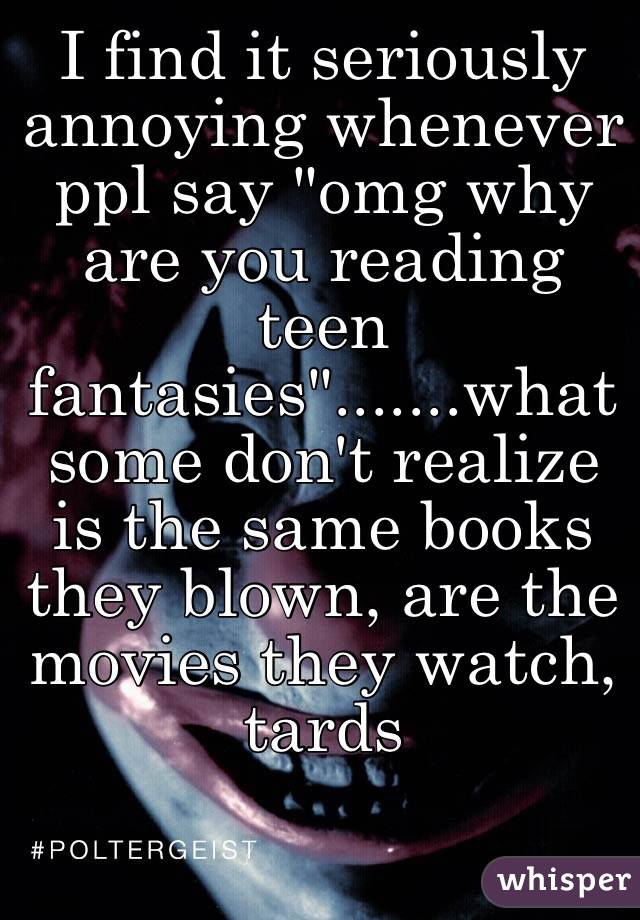 "I find it seriously annoying whenever ppl say ""omg why are you reading teen fantasies"".......what some don't realize is the same books they blown, are the movies they watch, tards"